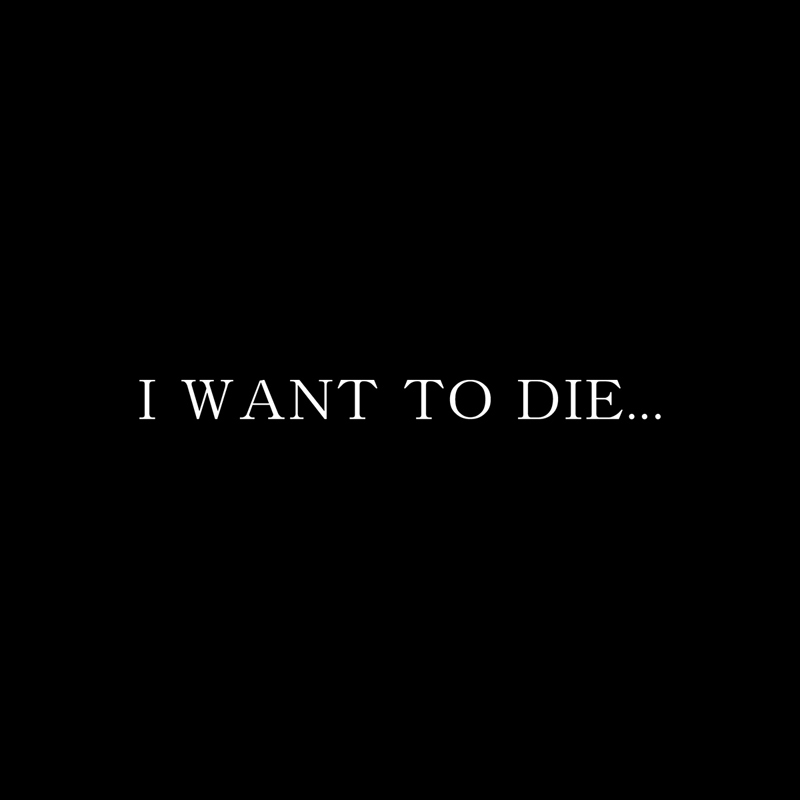 I WANT TO DIE…